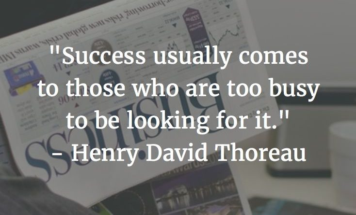 Success usually comes to those who are too busy to be looking for it. Henry Davi…