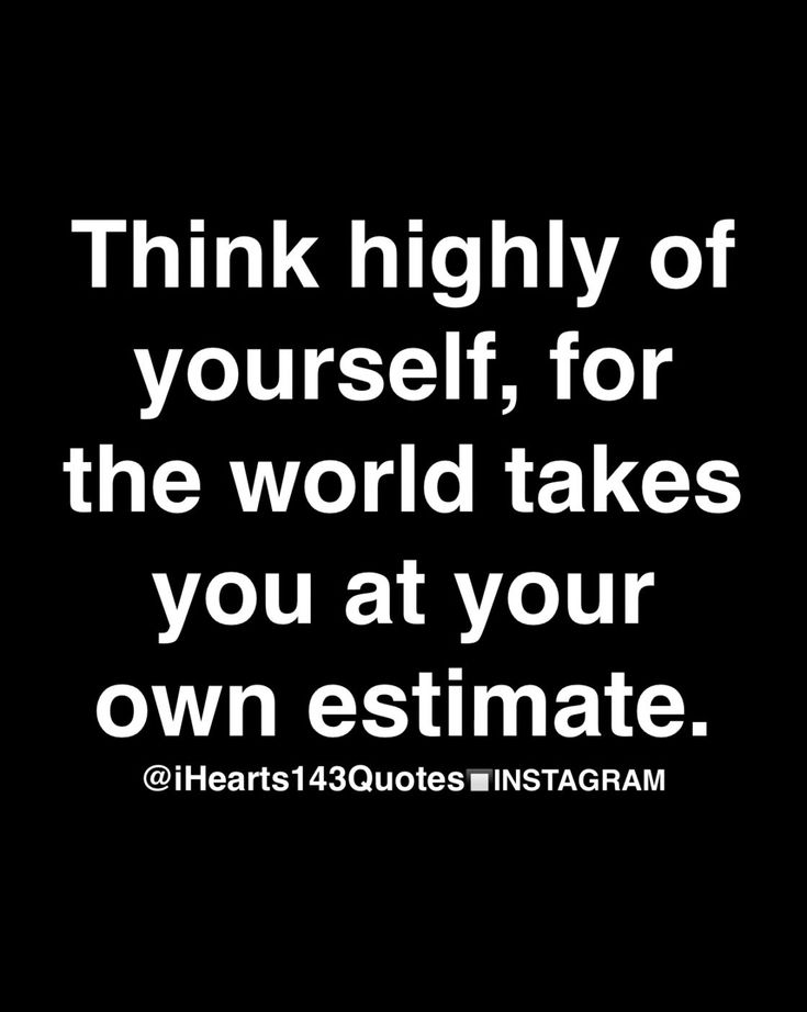 Think Highly Of Yourself For The World Takes You At Your Own