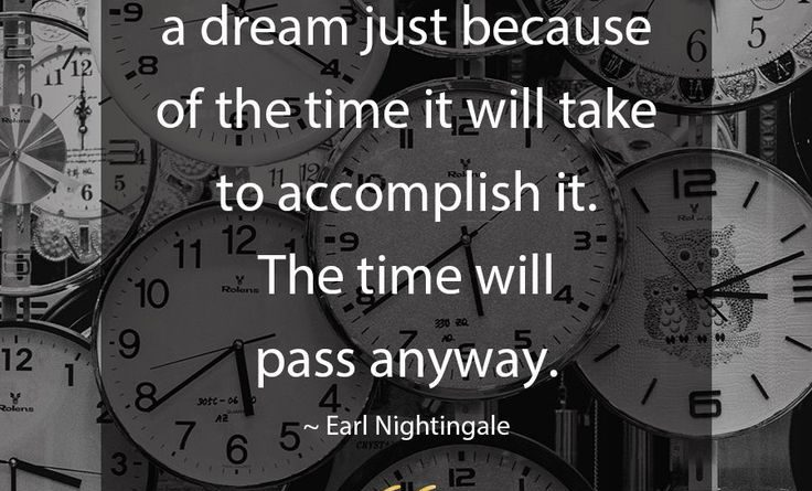 Never give up on a dream because of the time it takes to accomplish it
