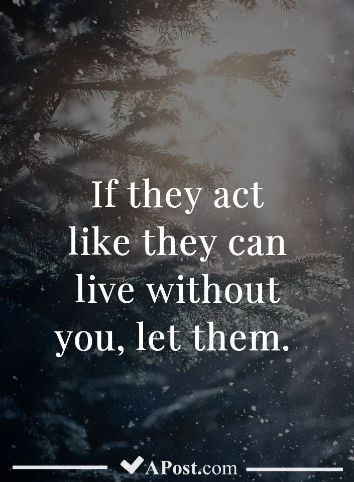 If they act like they can live without you let them #quotes ...